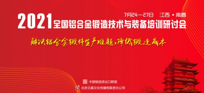 2021全国铝合金锻造技术与装备培训研讨会7月24-27日南昌举办!